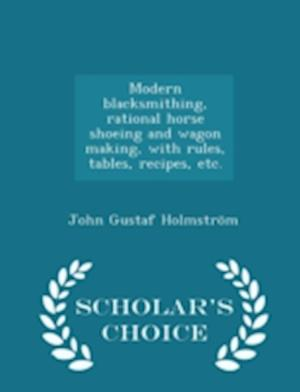 Modern Blacksmithing, Rational Horse Shoeing and Wagon Making, with Rules, Tables, Recipes, Etc. - Scholar's Choice Edition af John Gustaf Holmstrom