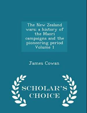 The New Zealand Wars; A History of the Maori Campaigns and the Pioneering Period Volume 1 - Scholar's Choice Edition af James Cowan