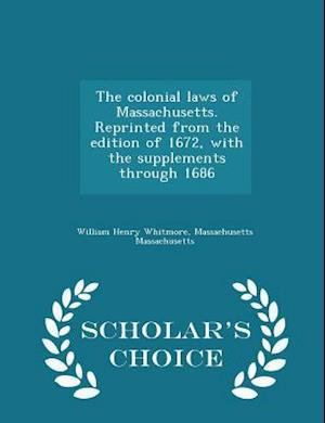 The Colonial Laws of Massachusetts. Reprinted from the Edition of 1672, with the Supplements Through 1686 - Scholar's Choice Edition af William Henry Whitmore