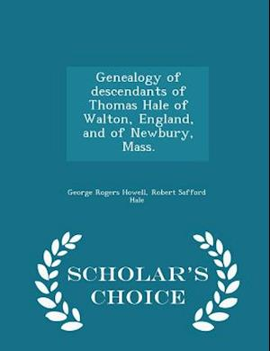 Genealogy of Descendants of Thomas Hale of Walton, England, and of Newbury, Mass. - Scholar's Choice Edition af George Rogers Howell