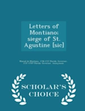 Letters of Montiano; Siege of St. Agustine [Sic] - Scholar's Choice Edition af 1736-1737 Florida Governor, Manuel De Montiano, 1737-1755? Florida Governor
