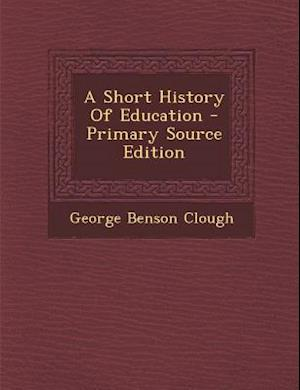A Short History of Education - Primary Source Edition af George Benson Clough