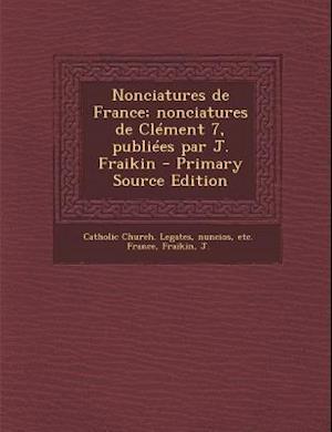Nonciatures de France; Nonciatures de Clement 7, Publiees Par J. Fraikin - Primary Source Edition af J. Fraikin