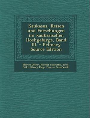 Kaukasus, Reisen Und Forschungen Im Kaukasischen Hochgebirge, Band III. af Moricz Dechy, Nandor Filarszky, Erno Csiki