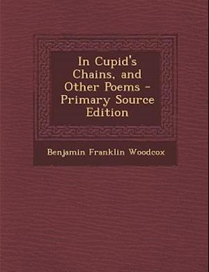 In Cupid's Chains, and Other Poems - Primary Source Edition af Benjamin Franklin Woodcox