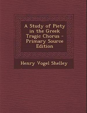 A Study of Piety in the Greek Tragic Chorus af Henry Vogel Shelley