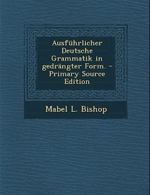 Ausfuhrlicher Deutsche Grammatik in Gedrangter Form. af Mabel L. Bishop