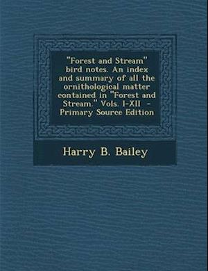 Forest and Stream Bird Notes. an Index and Summary of All the Ornithological Matter Contained in Forest and Stream. Vols. I-XII af Harry B. Bailey