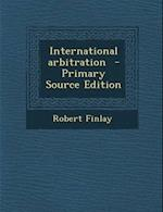 International Arbitration - Primary Source Edition af Robert Finlay