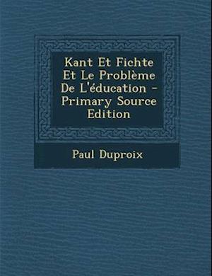 Kant Et Fichte Et Le Probleme de L'Education - Primary Source Edition af Paul Duproix