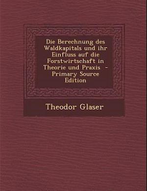 Die Berechnung Des Waldkapitals Und Ihr Einfluss Auf Die Forstwirtschaft in Theorie Und Praxis - Primary Source Edition af Theodor Glaser