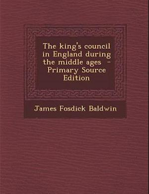 The King's Council in England During the Middle Ages - Primary Source Edition af James Fosdick Baldwin