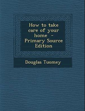 How to Take Care of Your Home - Primary Source Edition af Douglas Tuomey