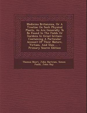 Medicina Britannica, or a Treatise on Such Physical Plants, as Are Generally to Be Found in the Fields or Gardens in Great-Britain af Simon Paulli, Thomas Short, John Bartram