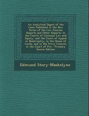 An  Analytical Digest of the Cases Published in the New Series of the Law Journal Reports and Other Reports af Edmund Story-Maskelyne