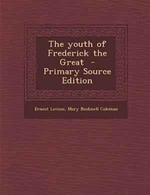 The Youth of Frederick the Great af Ernest Lavisse, Mary Bushnell Coleman
