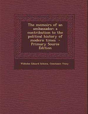 The Memoirs of an Ambassador; A Contribution to the Political History of Modern Times - Primary Source Edition af Constance Vesey, Wilhelm Eduard Schoen