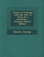 Theory of Fencing with the Foil, in Form of a Catechism af George Heintz
