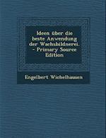 Ideen Uber Die Beste Anwendung Der Wachsbildnerei. - Primary Source Edition af Engelbert Wichelhausen