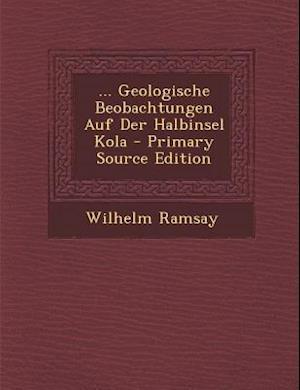 ... Geologische Beobachtungen Auf Der Halbinsel Kola - Primary Source Edition af Wilhelm Ramsay