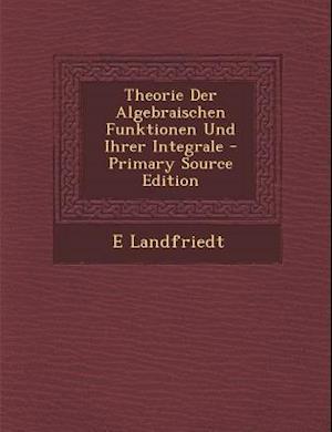 Theorie Der Algebraischen Funktionen Und Ihrer Integrale - Primary Source Edition af E. Landfriedt