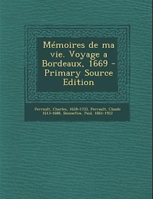 Memoires de Ma Vie. Voyage a Bordeaux, 1669 - Primary Source Edition af Paul Bonnefon, Charles Perrault, Claude 1613-1688 Perrault