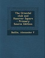 The Oriental Club and Hanover Square - Primary Source Edition af Alexander F. Baillie