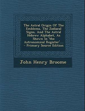 The Astral Origin of the Emblems, the Zodiacal Signs, and the Astral Hebrew Alphabet, as Shown in 'The Astronomical Register'.... - Primary Source EDI af John Henry Broome