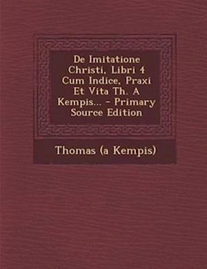 de Imitatione Christi, Libri 4 Cum Indice, Praxi Et Vita Th. a Kempis... af Thomas A. Kempis