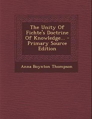 The Unity of Fichte's Doctrine of Knowledge... af Anna Boynton Thompson