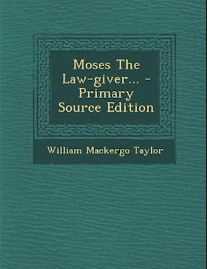 Moses the Law-Giver... - Primary Source Edition af William Mackergo Taylor