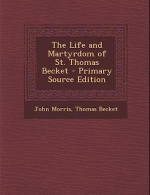 The Life and Martyrdom of St. Thomas Becket - Primary Source Edition af Thomas Becket, John Morris