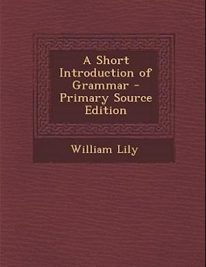 A Short Introduction of Grammar - Primary Source Edition af William Lily