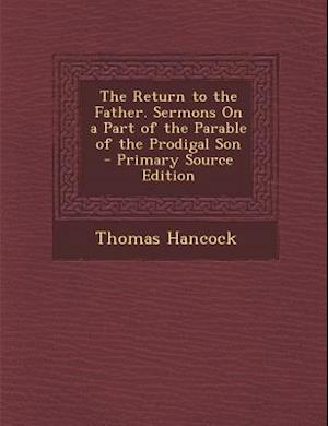 The Return to the Father. Sermons on a Part of the Parable of the Prodigal Son - Primary Source Edition af Thomas Hancock
