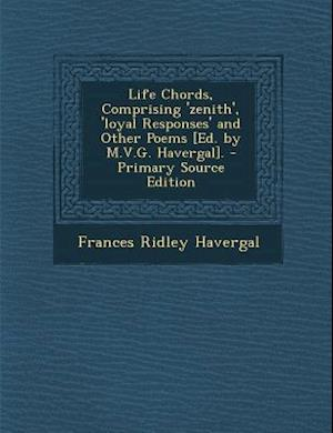 Life Chords, Comprising 'Zenith', 'Loyal Responses' and Other Poems [Ed. by M.V.G. Havergal]. - Primary Source Edition af Frances Ridley Havergal