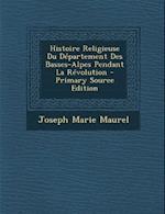 Histoire Religieuse Du Departement Des Basses-Alpes Pendant La Revolution af Joseph-Marie Maurel