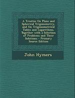 A   Treatise on Plane and Spherical Trigonometry, and on Trigonometrical Tables and Logarithms, Together with a Selection of Problems and Their Soluti af John Hymers