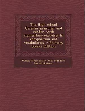 The High School German Grammar and Reader, with Elementary Exercises in Composition and Vocabularies af William Henry Fraser, W. H. 1844 Van Der Smissen