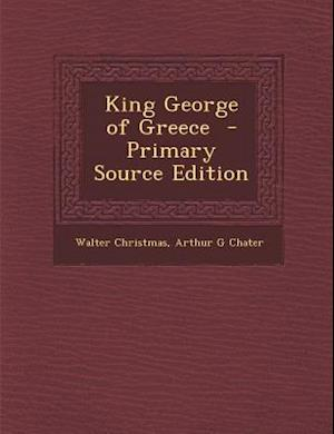 King George of Greece - Primary Source Edition af Arthur G. Chater, Walter Christmas