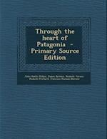 Through the Heart of Patagonia - Primary Source Edition af John Guille Millais, Hesketh Vernon Hesketh Prichard, James Britten