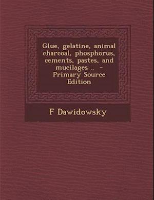 Glue, Gelatine, Animal Charcoal, Phosphorus, Cements, Pastes, and Mucilages .. af F. Dawidowsky