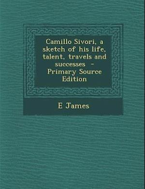 Camillo Sivori, a Sketch of His Life, Talent, Travels and Successes - Primary Source Edition af E. James