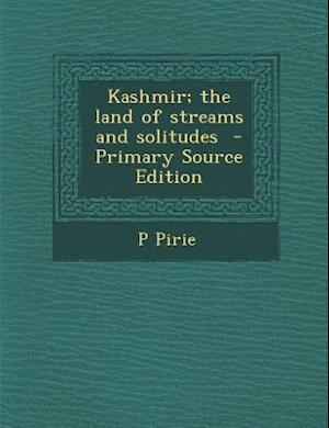 Kashmir; The Land of Streams and Solitudes - Primary Source Edition af P. Pirie
