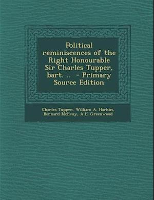 Political Reminiscences of the Right Honourable Sir Charles Tupper, Bart. .. af Bernard Mcevoy, William A. Harkin, Charles Tupper