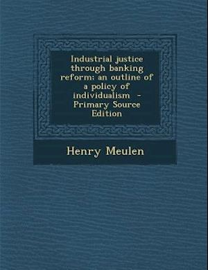 Industrial Justice Through Banking Reform; An Outline of a Policy of Individualism - Primary Source Edition af Henry Meulen