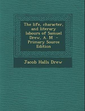 The Life, Character, and Literary Labours of Samuel Drew, A. M - Primary Source Edition af Jacob Halls Drew