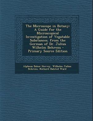 The Microscope in Botany af Alpheus Baker Hervey, Richard Halsted Ward, Wilhelm Julius Behrens