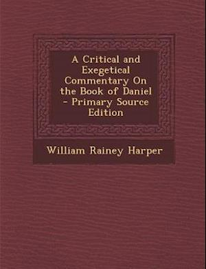 A Critical and Exegetical Commentary on the Book of Daniel - Primary Source Edition af William Rainey Harper