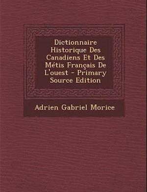 Dictionnaire Historique Des Canadiens Et Des Metis Francais de L'Ouest - Primary Source Edition af Adrien Gabriel Morice
