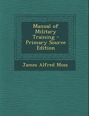 Manual of Military Training af James Alfred Moss